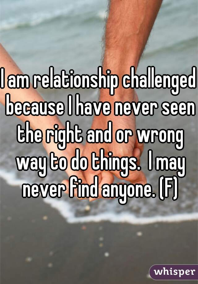 I am relationship challenged because I have never seen the right and or wrong way to do things.  I may never find anyone. (F)
