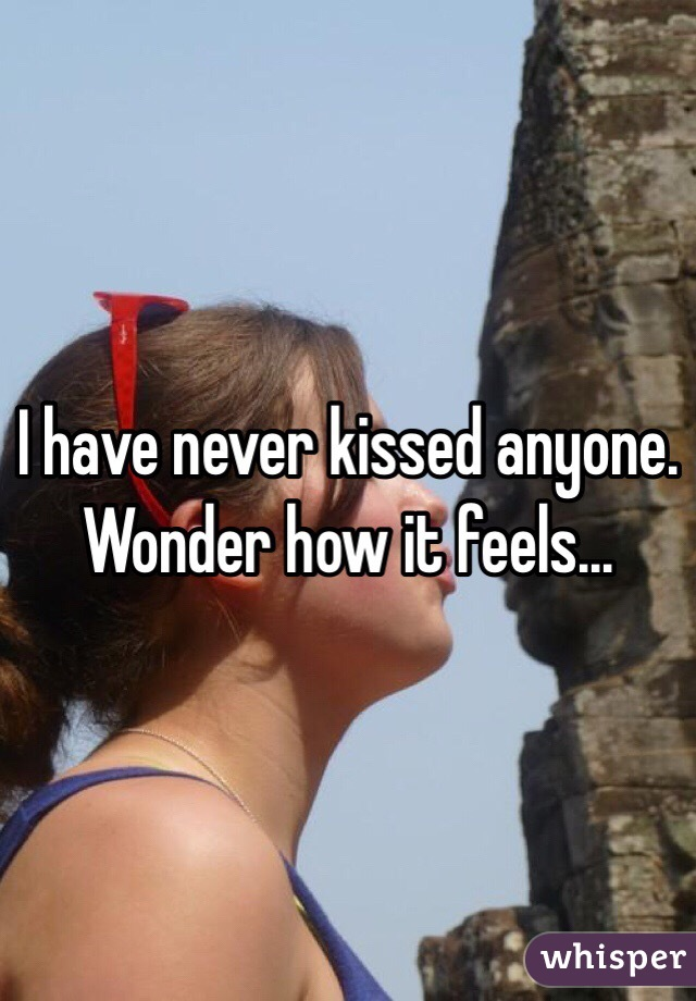 I have never kissed anyone.  Wonder how it feels...