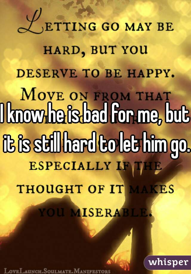 I know he is bad for me, but it is still hard to let him go.
