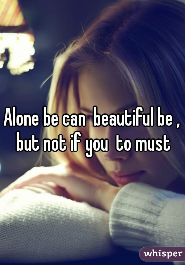 Alone be can  beautiful be , but not if you  to must