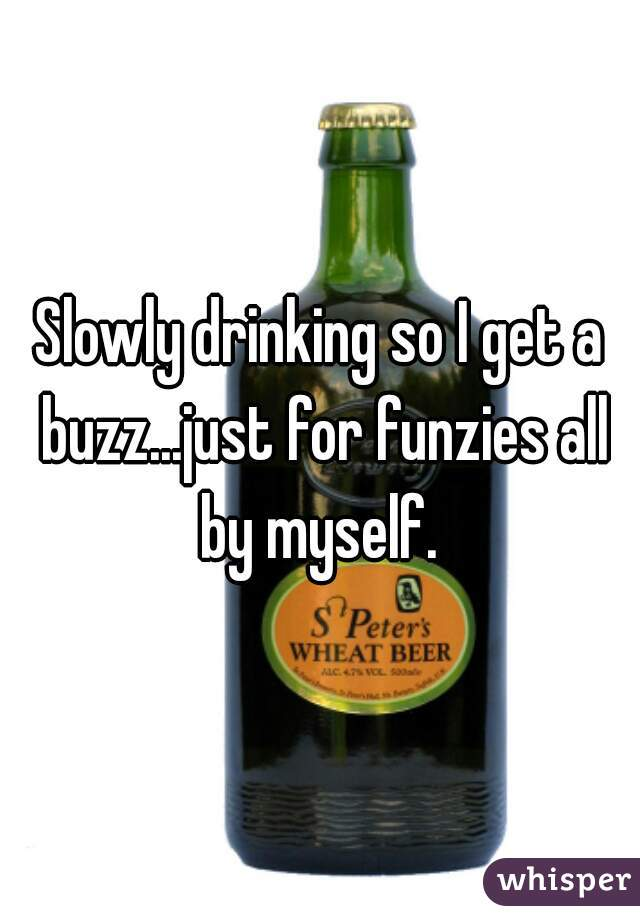 Slowly drinking so I get a buzz...just for funzies all by myself.