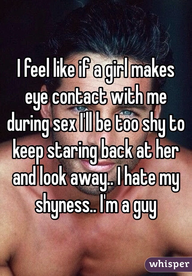 I feel like if a girl makes eye contact with me during sex I'll be too shy to keep staring back at her and look away.. I hate my shyness.. I'm a guy