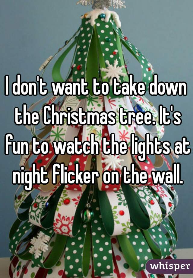 i dont want to take down the christmas tree its fun to watch the lights - When To Take Christmas Tree Down
