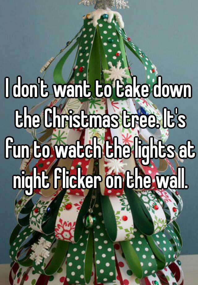 i dont want to take down the christmas tree its fun to watch the lights at night flicker on the wall - When Are You Supposed To Take Your Christmas Tree Down