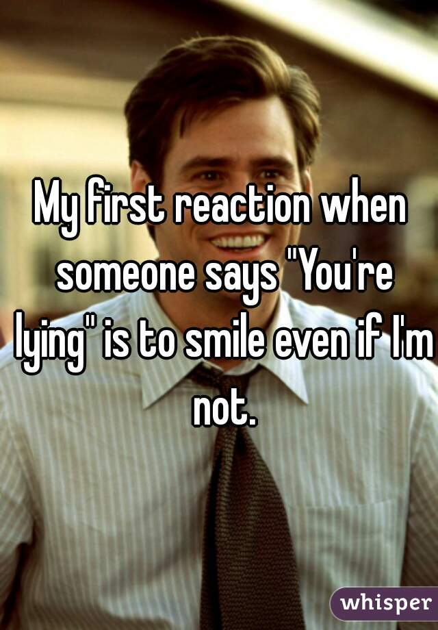 My First Reaction When Someone Says You Re Lying Is To Smile Even If I M