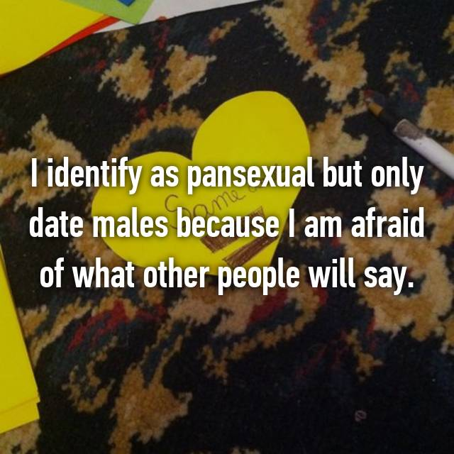 I identify as pansexual but only date males because I am afraid of what other people will say.
