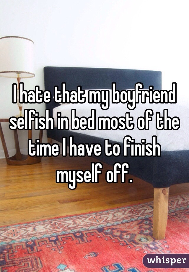 I hate that my boyfriend selfish in bed most of the time I have to finish myself off.