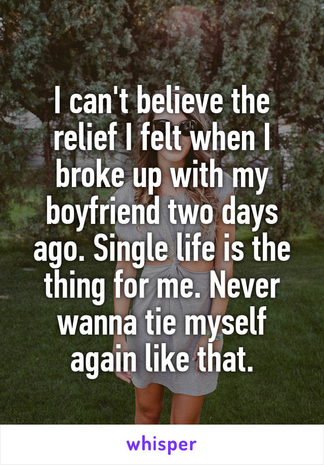 I can't believe the relief I felt when I broke up with my boyfriend two days ago. Single life is the thing for me. Never wanna tie myself again like that.