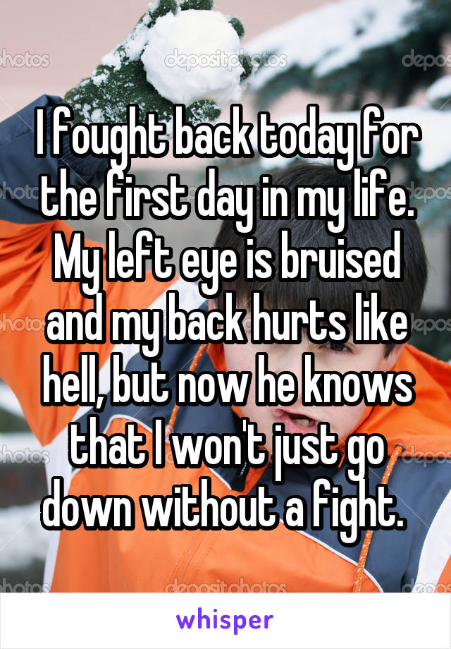 I fought back today for the first day in my life. My left eye is bruised and my back hurts like hell, but now he knows that I won't just go down without a fight.