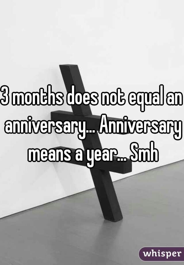 3 months does not equal an anniversary anniversary means a year