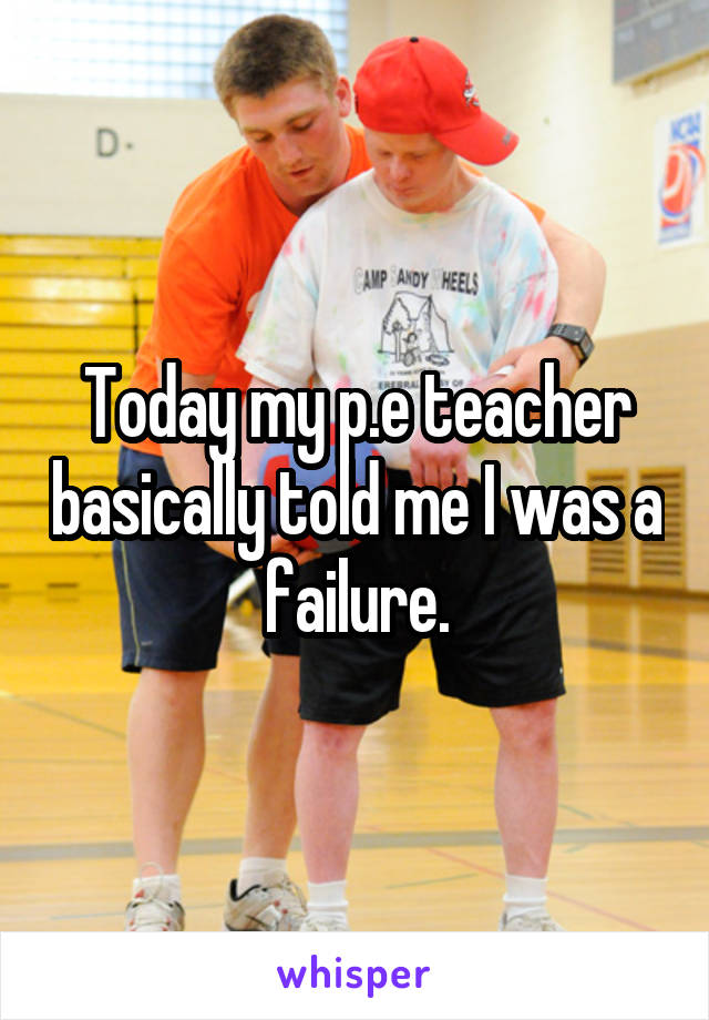 Today my p.e teacher basically told me I was a failure.