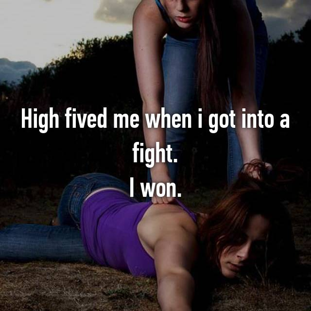 High fived me when i got into a fight. I won.