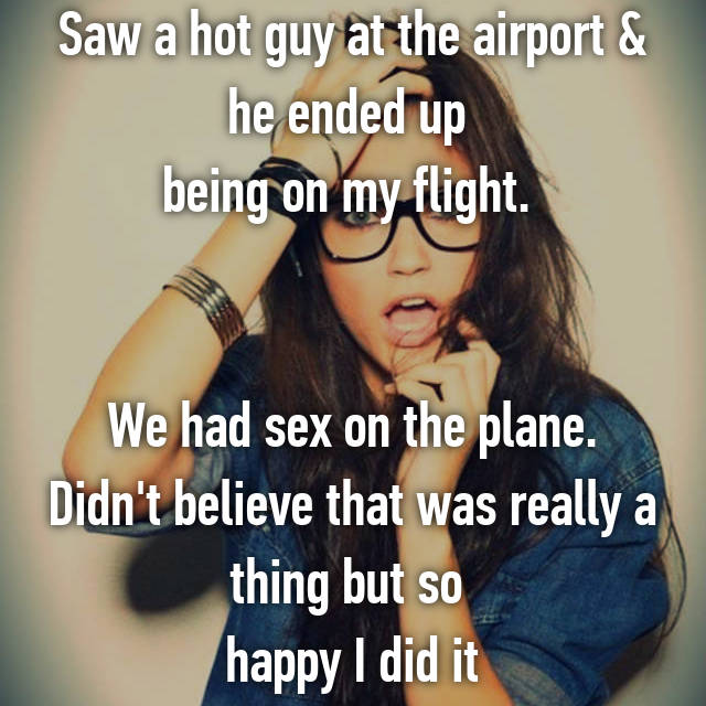 Saw a hot guy at the airport & he ended up  being on my flight.    We had sex on the plane. Didn't believe that was really a thing but so  happy I did it