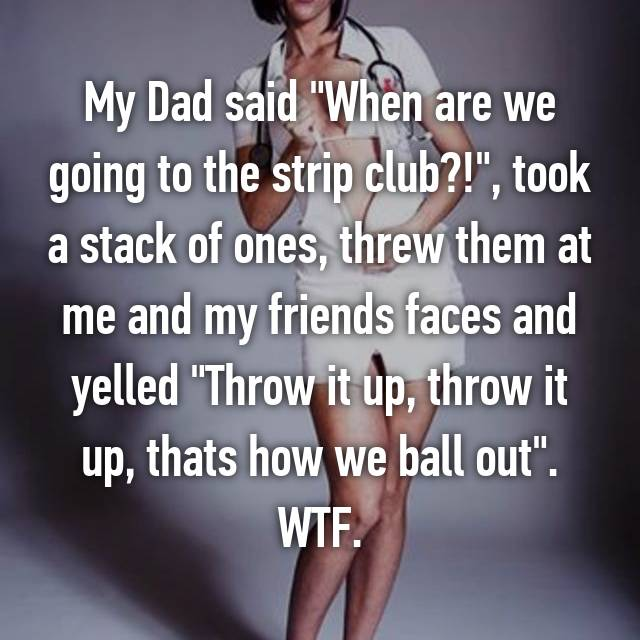 """My Dad said """"When are we going to the strip club?!"""", took a stack of ones, threw them at me and my friends faces and yelled """"Throw it up, throw it up, thats how we ball out"""". WTF."""