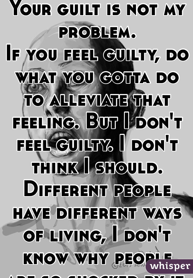 Your Guilt Is Not My Problem  If You Feel Guilty  Do What