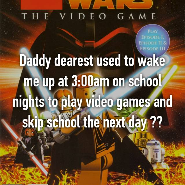Daddy dearest used to wake me up at 3:00am on school nights to play video games and skip school the next day ☺️