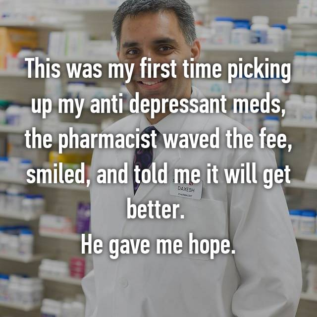 This was my first time picking up my anti depressant meds, the pharmacist waved the fee, smiled, and told me it will get better.  He gave me hope.