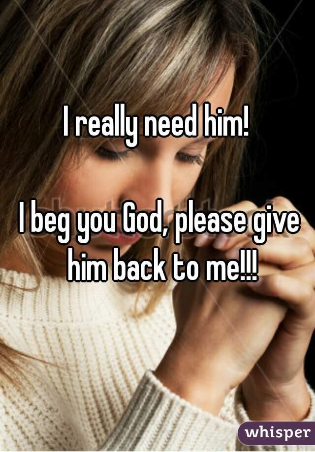 I really need him! I beg you God, please give him back to me!!!