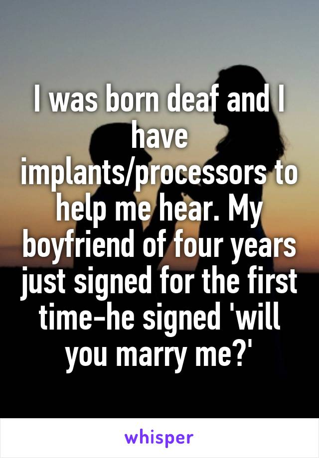 I was born deaf and I have implants/processors to help me hear. My boyfriend of four years just signed for the first time-he signed 'will you marry me?'