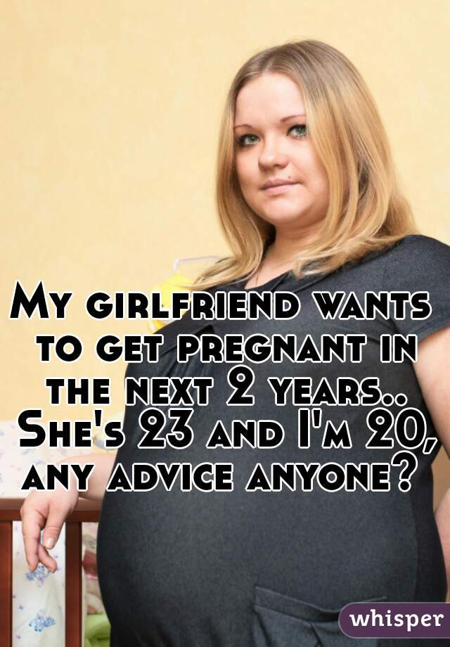 Girl wants to get pregnant