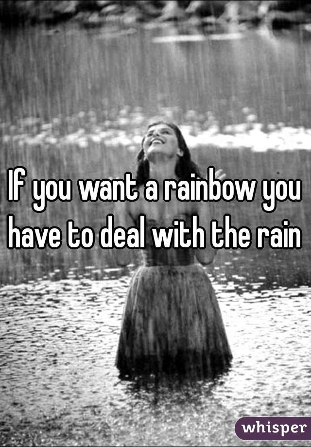 If you want a rainbow you have to deal with the rain
