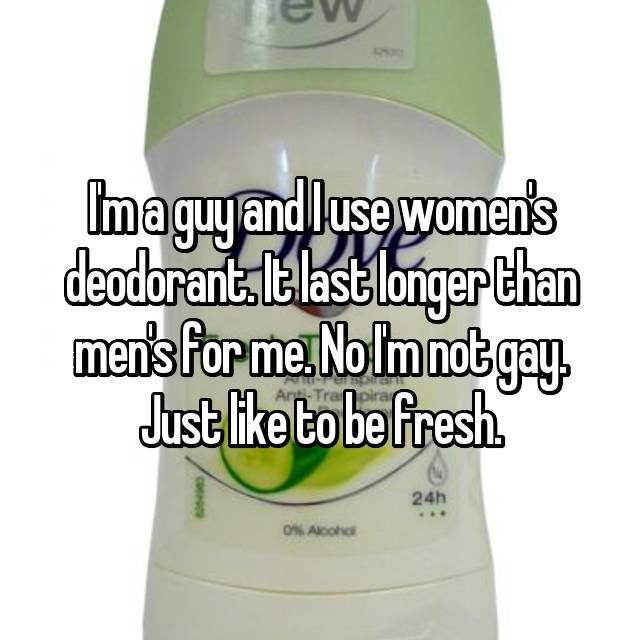 I'm a guy and I use women's deodorant. It last longer than men's for me. No I'm not gay. Just like to be fresh.