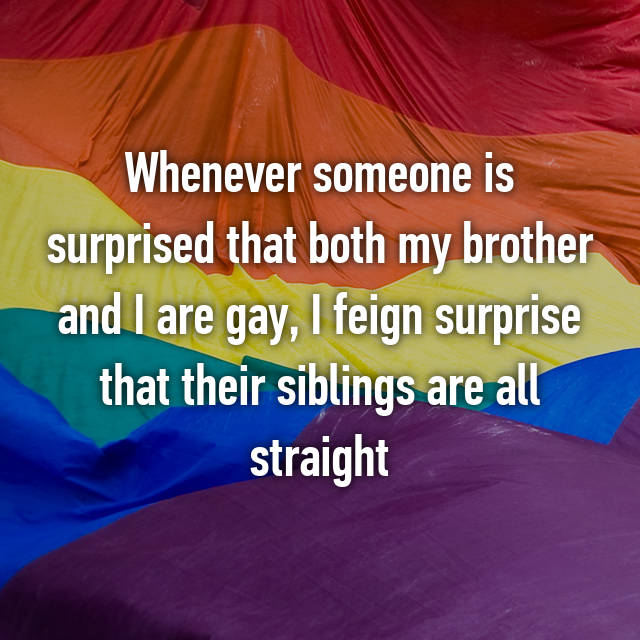 Whenever someone is surprised that both my brother and I are gay, I feign surprise that their siblings are all straight