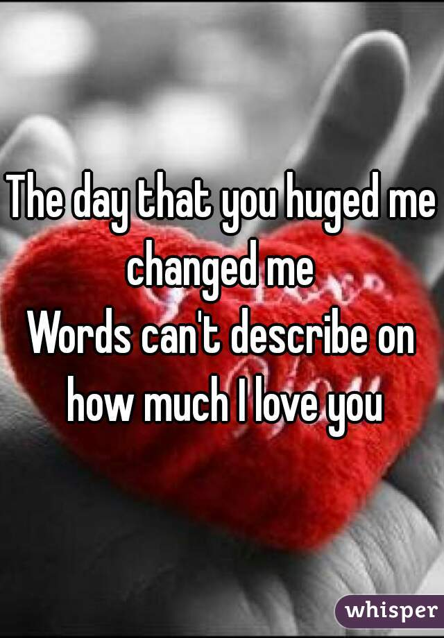 the day that you huged me changed me words cant describe on how much i love you