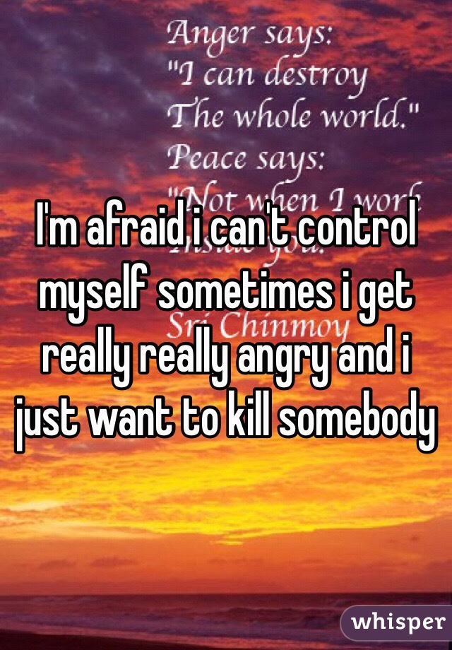 I cant control myself when im angry