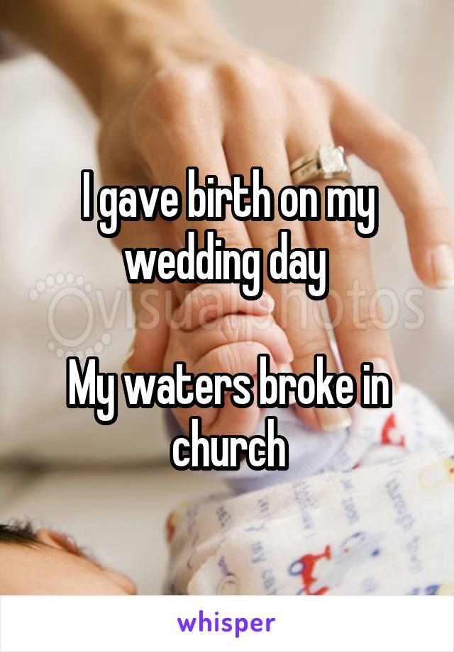 I gave birth on my wedding day   My waters broke in church