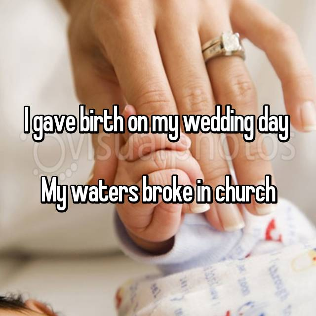 I gave birth on my wedding day   My waters broke in church