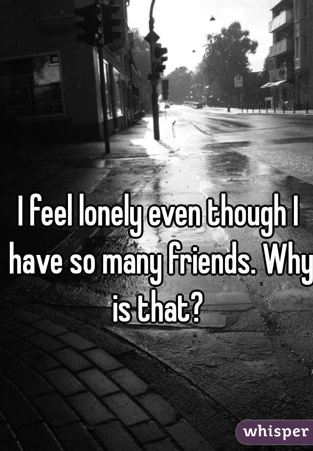 Lonely even though i have friends