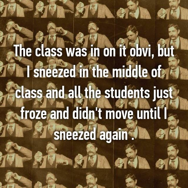 The class was in on it obvi, but I sneezed in the middle of class and all the students just froze and didn't move until I sneezed again .