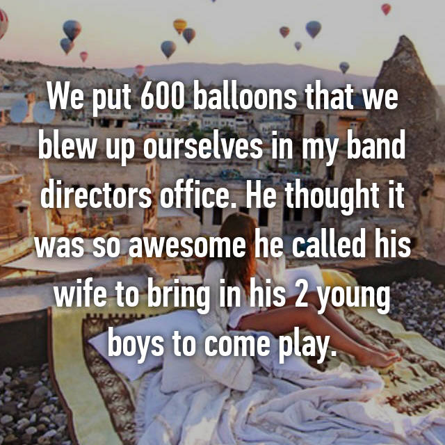 We put 600 balloons that we blew up ourselves in my band directors office. He thought it was so awesome he called his wife to bring in his 2 young boys to come play.