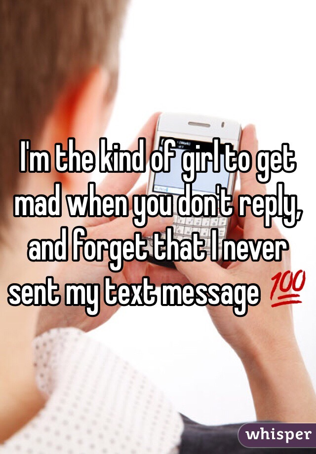 I'm the kind of girl to get mad when you don't reply, and forget