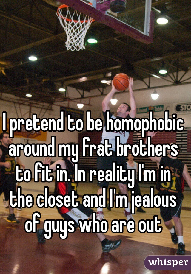 I pretend to be homophobic around my frat brothers  to fit in. In reality I'm in  the closet and I'm jealous  of guys who are out