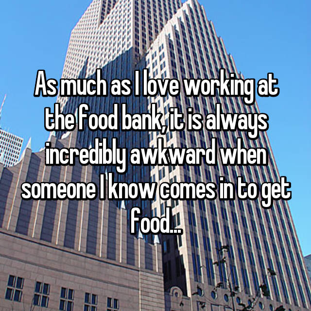 As much as I love working at the food bank, it is always incredibly awkward when someone I know comes in to get food...