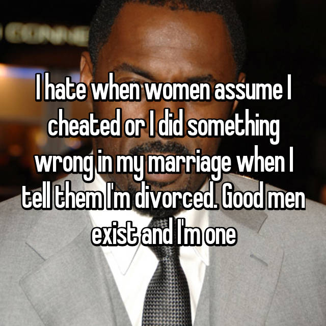 I hate when women assume I cheated or I did something wrong in my marriage when I tell them I'm divorced. Good men exist and I'm one