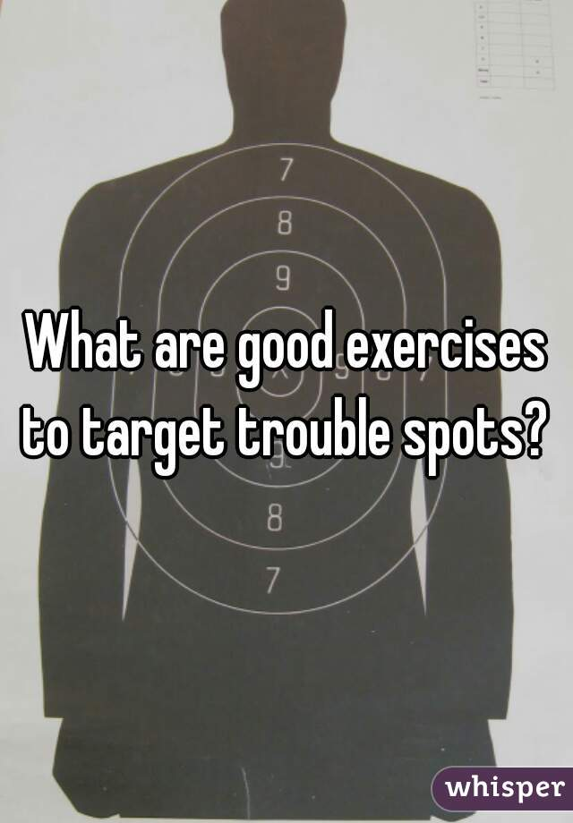 What are good exercises to target trouble spots?