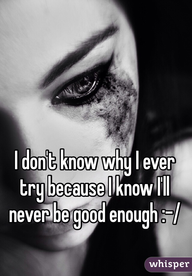 I don't know why I ever try because I know I'll never be good enough :-/
