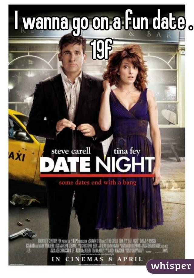 I wanna go on a fun date . 19f