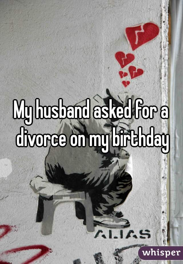 My husband asked for a divorce on my birthday