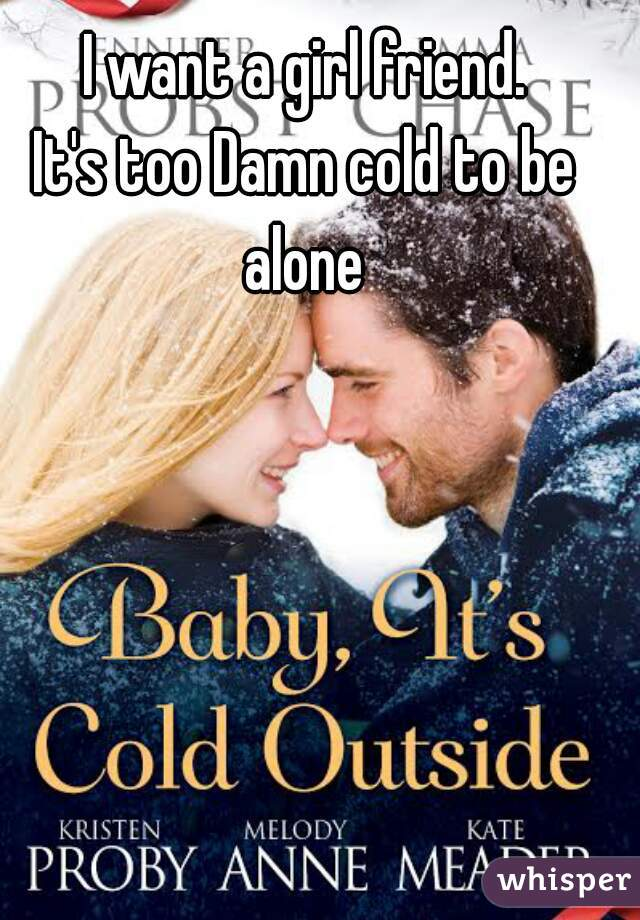 I want a girl friend. It's too Damn cold to be alone