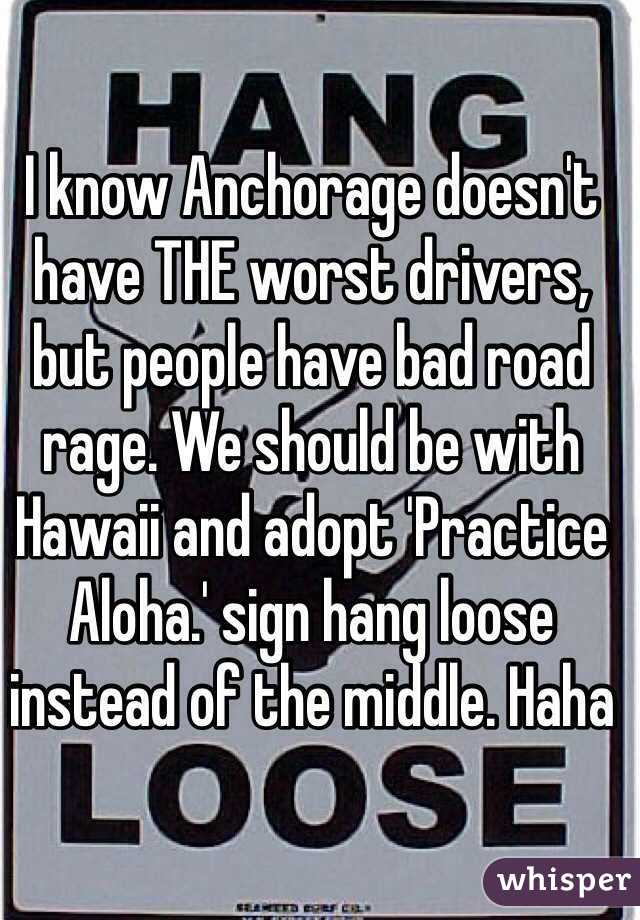 I know Anchorage doesn't have THE worst drivers, but people have bad road rage. We should be with Hawaii and adopt 'Practice Aloha.' sign hang loose instead of the middle. Haha