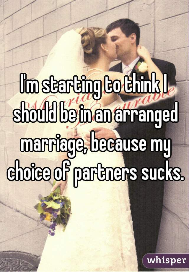 I'm starting to think I should be in an arranged marriage, because my choice of partners sucks.