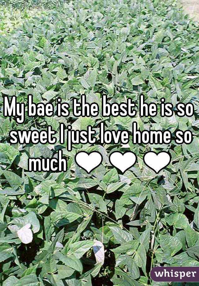 My bae is the best he is so sweet I just love home so much ❤❤❤