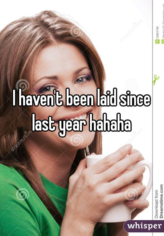I haven't been laid since last year hahaha