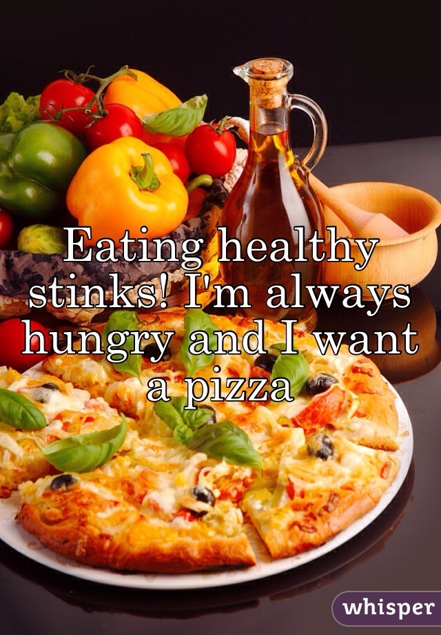 Eating healthy stinks! I'm always hungry and I want a pizza