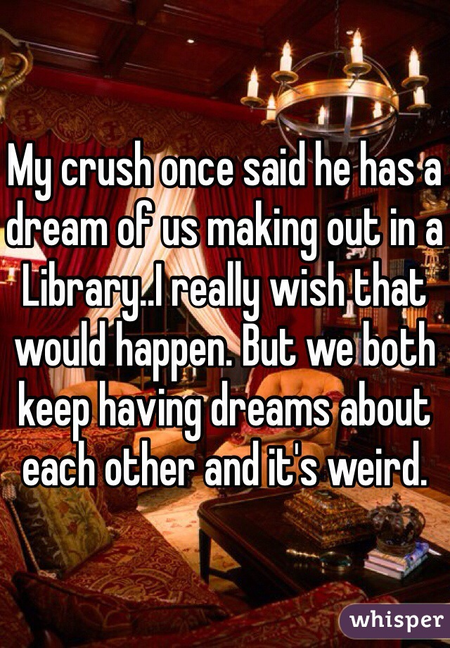 My crush once said he has a dream of us making out in a Library..I really wish that would happen. But we both keep having dreams about each other and it's weird.