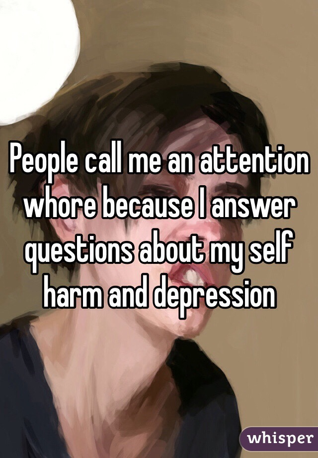 People call me an attention whore because I answer questions about my self harm and depression